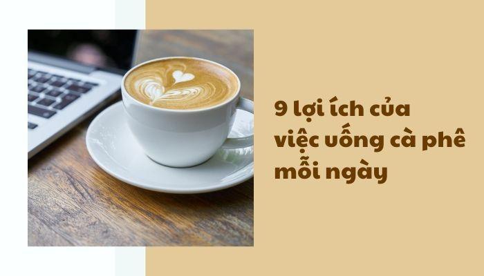 9 Lợi ích của việc uống cafe mỗi ngày